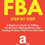 AMAZON FBA: A Beginners Guide To Selling On Amazon, Making Money And Finding Products That Turns Into Cash: 1 (Fulfillment by Amazon Business)
