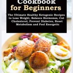 Keto Diet Cookbook for Beginners: The Ultimate Healthy Ketogenic Recipes to Lose Weight, Balance Hormones, Cut Cholesterol, Prevent Diabetes, Reset Metabolism and Feel Energetic